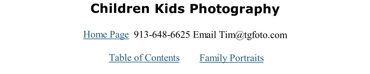 Children Kids Photography   Home Page  913-648-6625 Email Tim@tgfoto.com    Table of Contents        Family Portraits